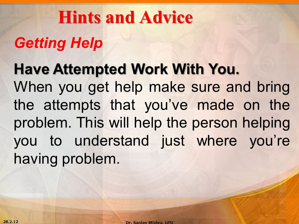 Hints and Advice Getting Help Have Attempted Work With You. When you get help make sure and bring the attempts that you've made on the problem. This w