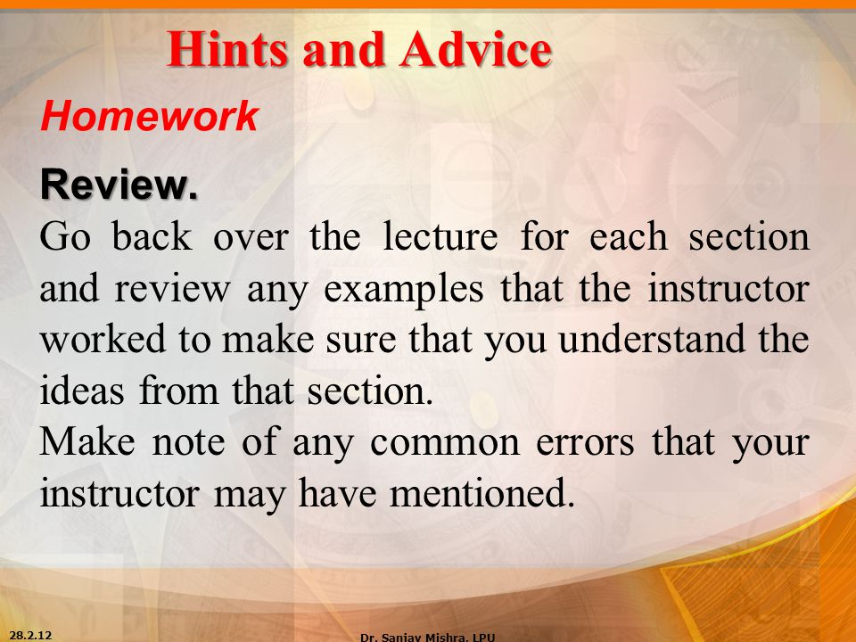 Hints and Advice Homework Review. Go back over the lecture for each section and review any examples that the instructor worked to make sure that you u
