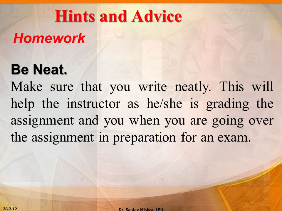 Hints and Advice Homework Be Neat. Make sure that you write neatly. This will help the instructor as he/she is grading the assignment and you when you
