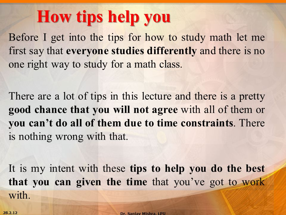 How tips help you Before I get into the tips for how to study math let me first say that everyone studies differently and there is no one right way to