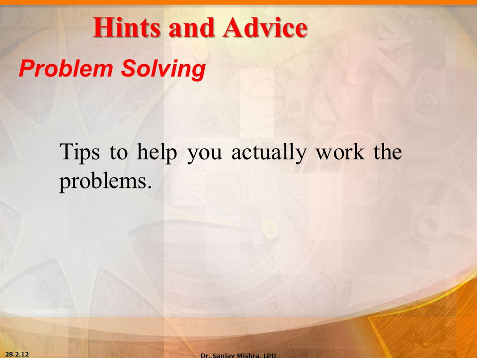 Hints and Advice Problem Solving Tips to help you actually work the problems. 28.2.12 Dr. Sanjay Mishra, LPU