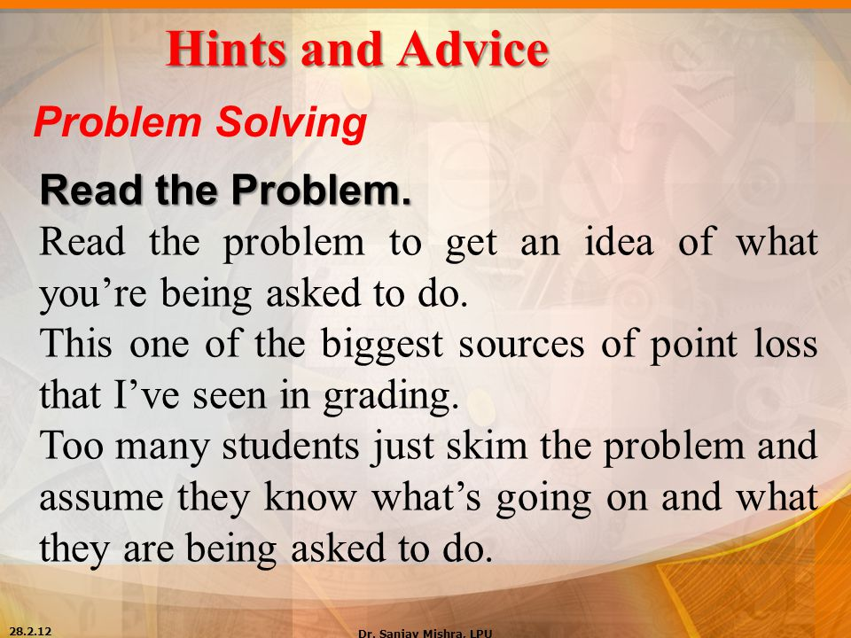 Hints and Advice Problem Solving Read the Problem. Read the problem to get an idea of what you're being asked to do. This one of the biggest sources o