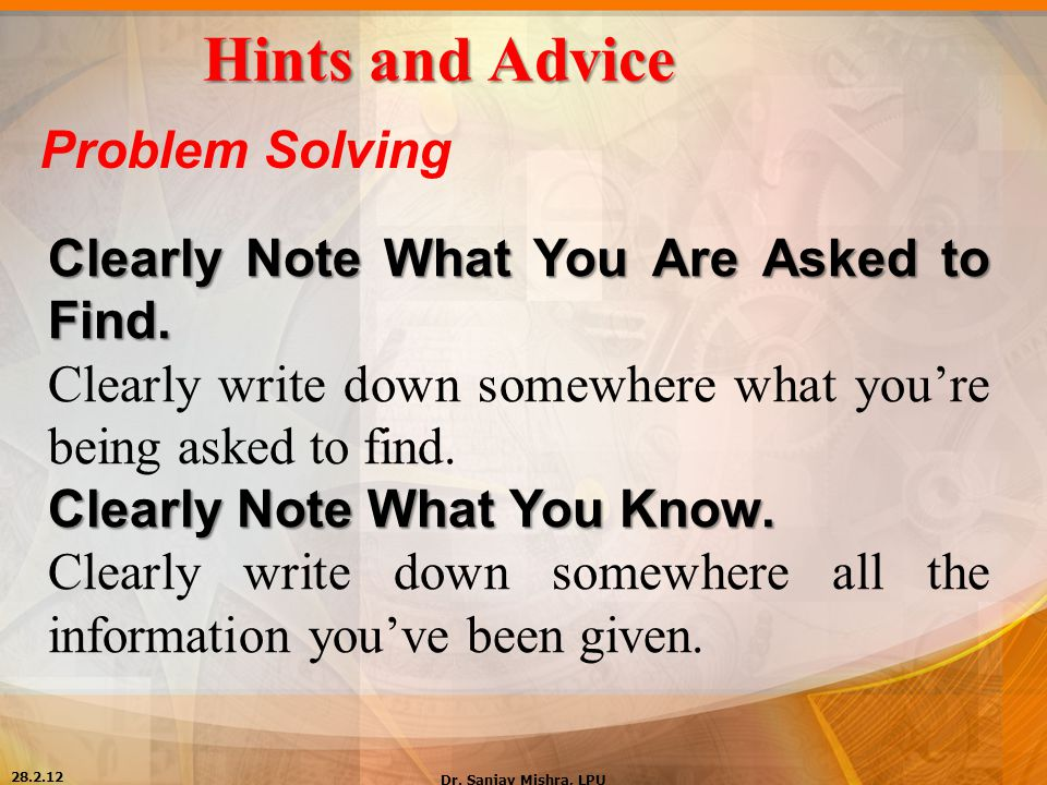 Hints and Advice Problem Solving Clearly Note What You Are Asked to Find. Clearly write down somewhere what you're being asked to find. Clearly Note W