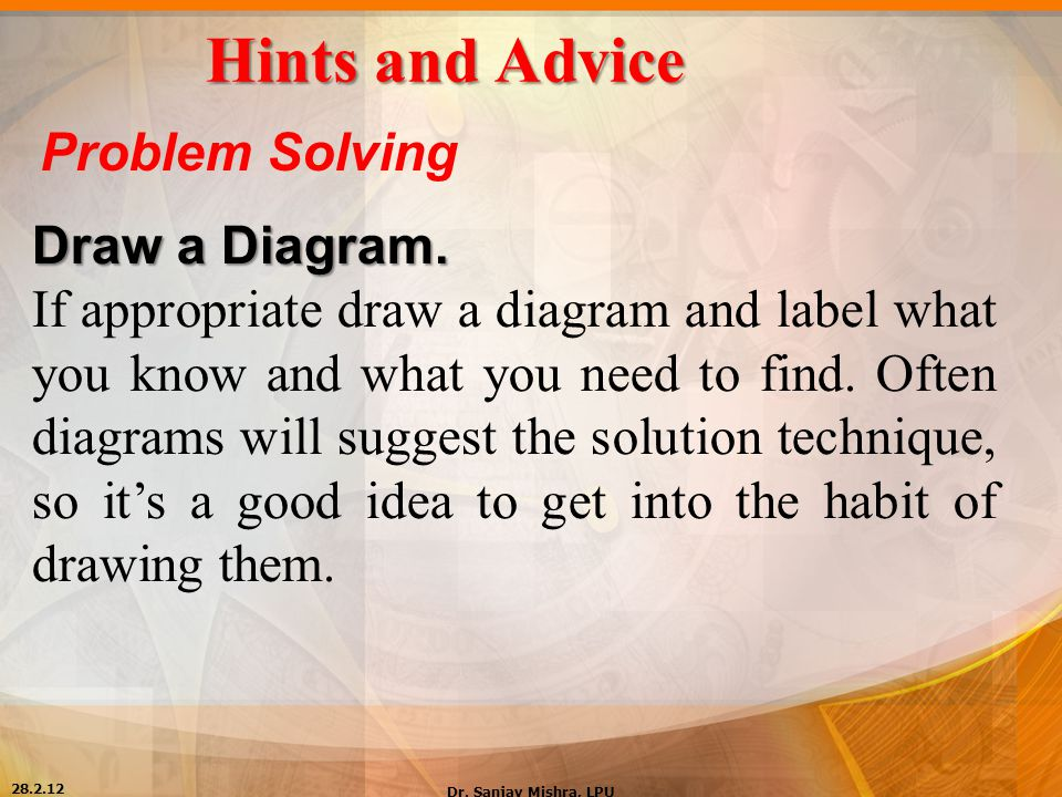 Hints and Advice Problem Solving Draw a Diagram. If appropriate draw a diagram and label what you know and what you need to find. Often diagrams will