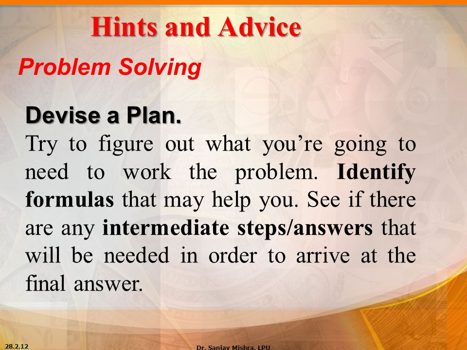 Hints and Advice Problem Solving Devise a Plan. Try to figure out what you're going to need to work the problem. Identify formulas that may help you.