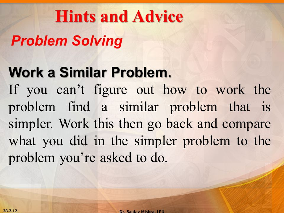Hints and Advice Problem Solving Work a Similar Problem. If you can't figure out how to work the problem find a similar problem that is simpler. Work