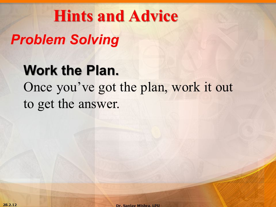 Hints and Advice Problem Solving Work the Plan. Once you've got the plan, work it out to get the answer. 28.2.12 Dr. Sanjay Mishra, LPU