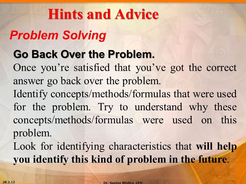 Hints and Advice Problem Solving Go Back Over the Problem. Once you're satisfied that you've got the correct answer go back over the problem. Identify