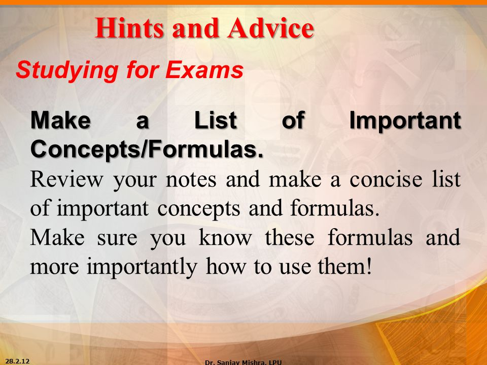 Hints and Advice Studying for Exams Make a List of Important Concepts/Formulas. Review your notes and make a concise list of important concepts and fo