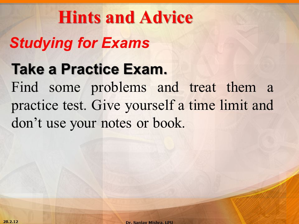 Hints and Advice Studying for Exams Take a Practice Exam. Find some problems and treat them a practice test. Give yourself a time limit and don't use