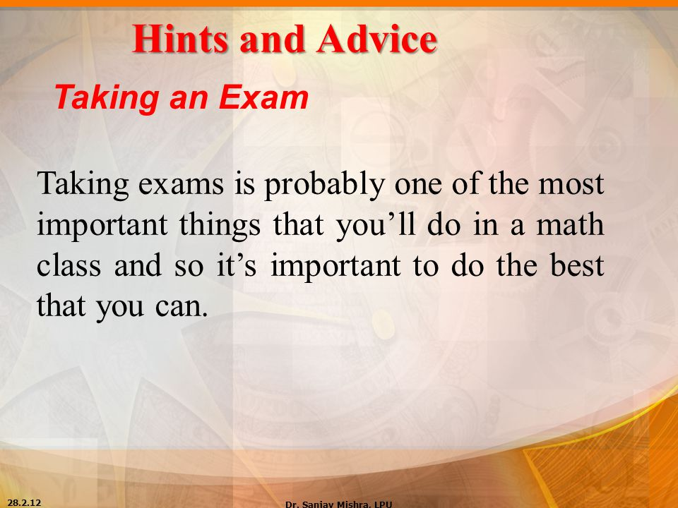 Hints and Advice Taking an Exam Taking exams is probably one of the most important things that you'll do in a math class and so it's important to do t