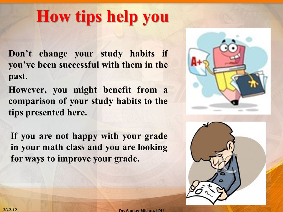 How tips help you Don't change your study habits if you've been successful with them in the past. However, you might benefit from a comparison of your