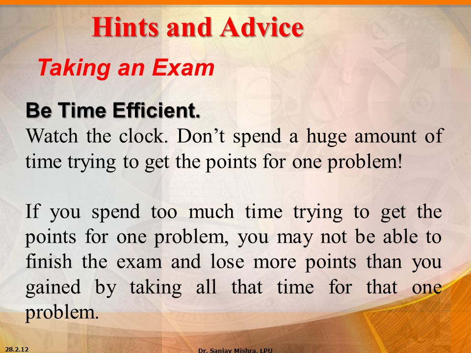 Hints and Advice Taking an Exam Be Time Efficient. Watch the clock. Don't spend a huge amount of time trying to get the points for one problem! If you