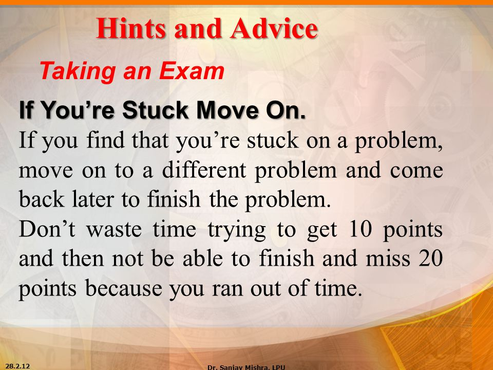 Hints and Advice Taking an Exam If You're Stuck Move On. If you find that you're stuck on a problem, move on to a different problem and come back late