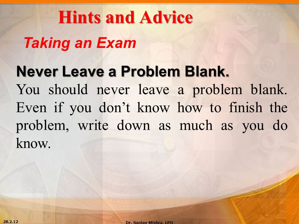 Hints and Advice Taking an Exam Never Leave a Problem Blank. You should never leave a problem blank. Even if you don't know how to finish the problem,