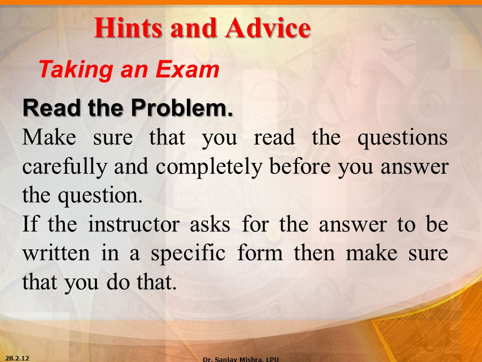 Hints and Advice Taking an Exam Read the Problem. Make sure that you read the questions carefully and completely before you answer the question. If th