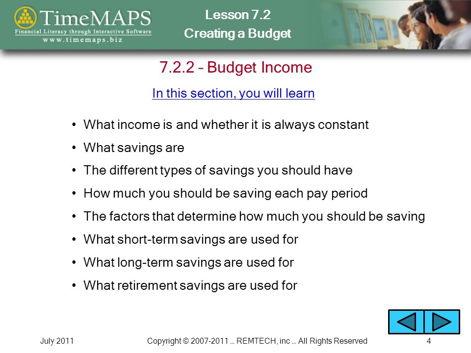 Lesson 7.2 Creating a Budget July 2011Copyright © 2007-2011 … REMTECH, inc … All Rights Reserved4 7.2.2 – Budget Income What savings are What income is and whether it is always constant The different types of savings you should have How much you should be saving each pay period The factors that determine how much you should be saving What short-term savings are used for In this section, you will learn What long-term savings are used for What retirement savings are used for
