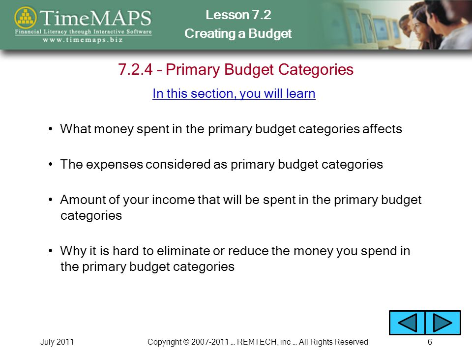 Lesson 7.2 Creating a Budget July 2011Copyright © 2007-2011 … REMTECH, inc … All Rights Reserved6 7.2.4 – Primary Budget Categories What money spent in the primary budget categories affects The expenses considered as primary budget categories Amount of your income that will be spent in the primary budget categories Why it is hard to eliminate or reduce the money you spend in the primary budget categories In this section, you will learn