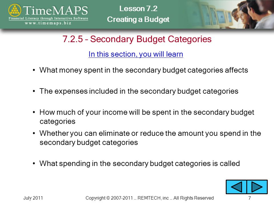 Lesson 7.2 Creating a Budget July 2011Copyright © 2007-2011 … REMTECH, inc … All Rights Reserved7 7.2.5 – Secondary Budget Categories What money spent in the secondary budget categories affects How much of your income will be spent in the secondary budget categories Whether you can eliminate or reduce the amount you spend in the secondary budget categories The expenses included in the secondary budget categories In this section, you will learn What spending in the secondary budget categories is called