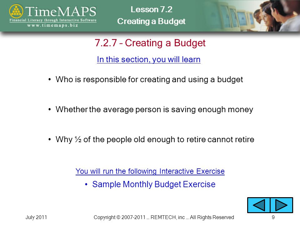 Lesson 7.2 Creating a Budget July 2011Copyright © 2007-2011 … REMTECH, inc … All Rights Reserved9 7.2.7 – Creating a Budget Who is responsible for creating and using a budget Why ½ of the people old enough to retire cannot retire Whether the average person is saving enough money In this section, you will learn Sample Monthly Budget Exercise You will run the following Interactive Exercise