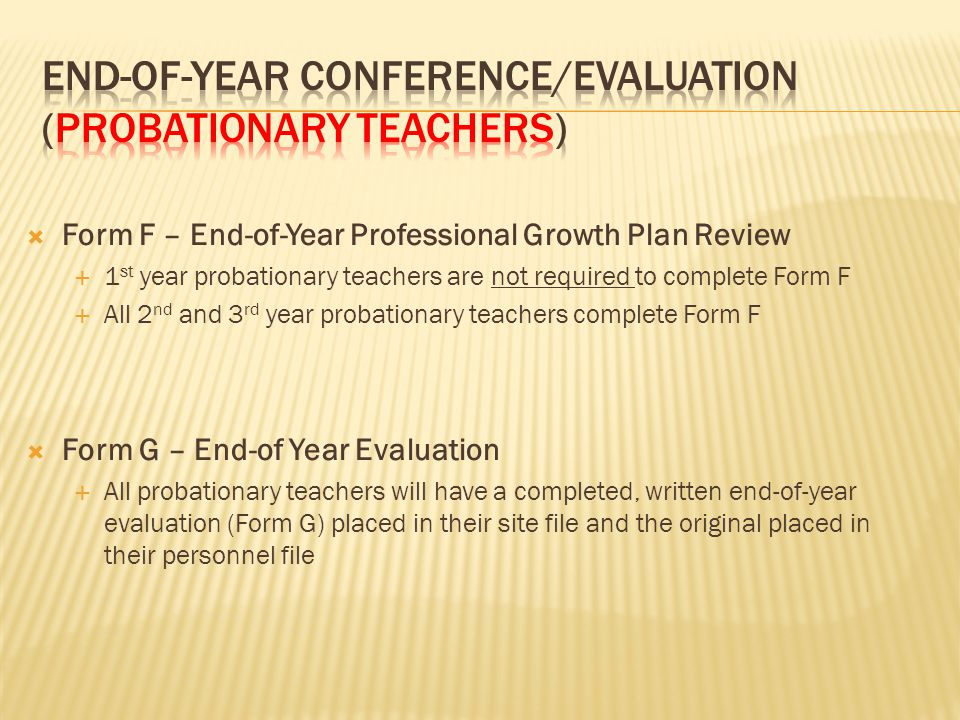  Form F – End-of-Year Professional Growth Plan Review  1 st year probationary teachers are not required to complete Form F  All 2 nd and 3 rd year probationary teachers complete Form F  Form G – End-of Year Evaluation  All probationary teachers will have a completed, written end-of-year evaluation (Form G) placed in their site file and the original placed in their personnel file