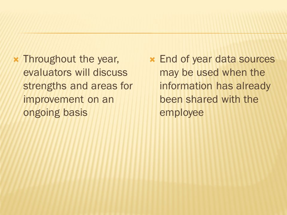  Throughout the year, evaluators will discuss strengths and areas for improvement on an ongoing basis  End of year data sources may be used when the information has already been shared with the employee