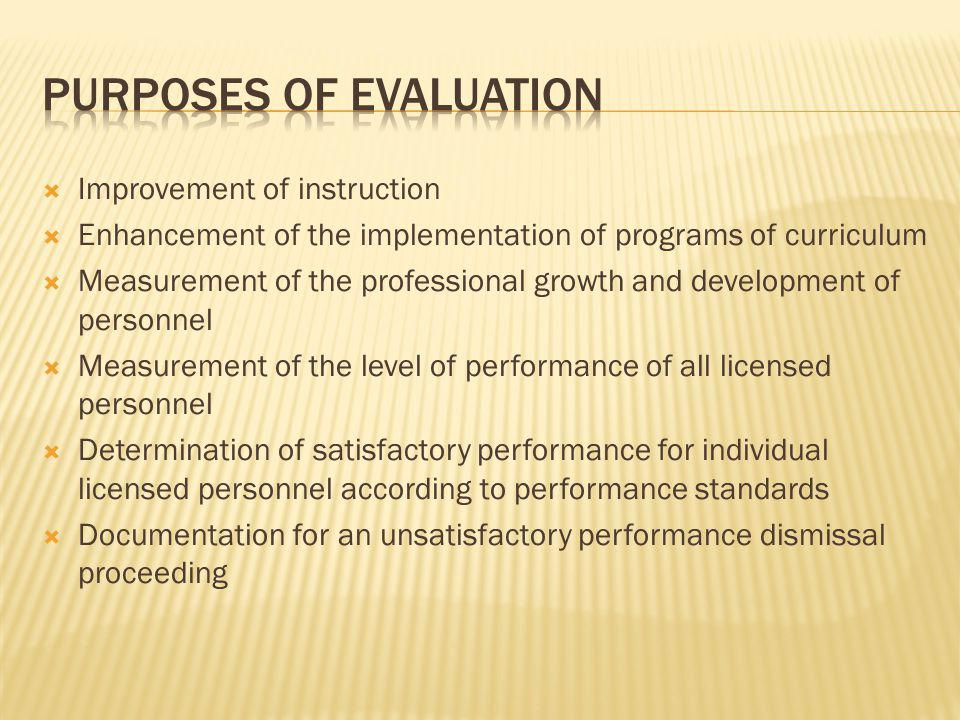  Improvement of instruction  Enhancement of the implementation of programs of curriculum  Measurement of the professional growth and development of personnel  Measurement of the level of performance of all licensed personnel  Determination of satisfactory performance for individual licensed personnel according to performance standards  Documentation for an unsatisfactory performance dismissal proceeding