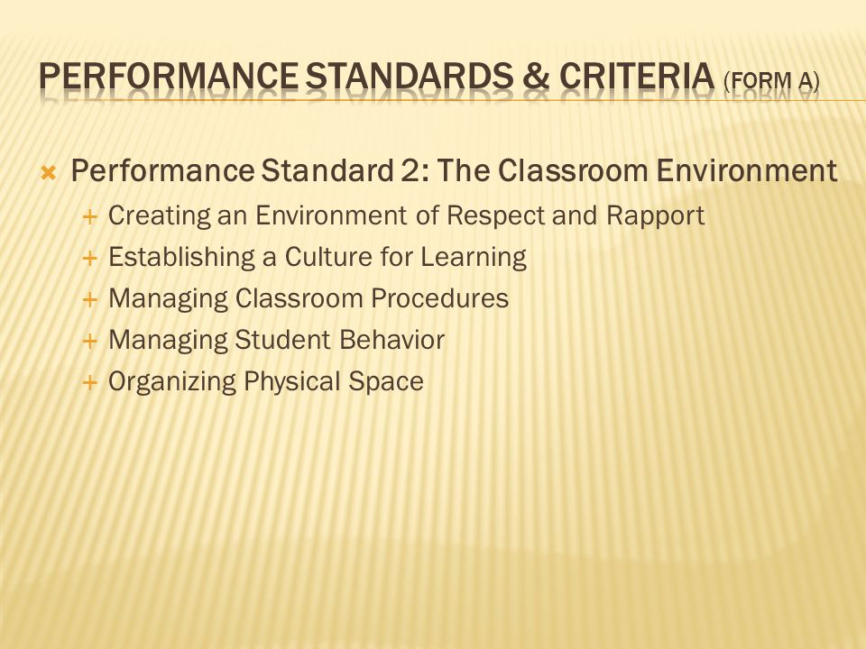  Performance Standard 2: The Classroom Environment  Creating an Environment of Respect and Rapport  Establishing a Culture for Learning  Managing Classroom Procedures  Managing Student Behavior  Organizing Physical Space