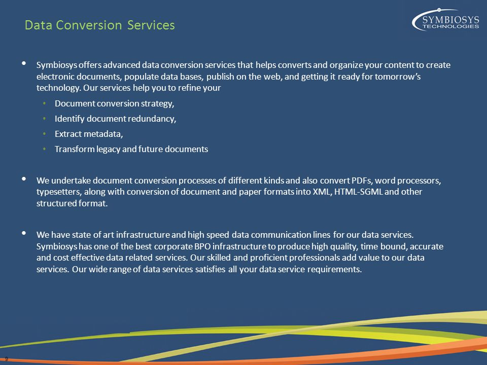 9 Symbiosys offers advanced data conversion services that helps converts and organize your content to create electronic documents, populate data bases, publish on the web, and getting it ready for tomorrow's technology.