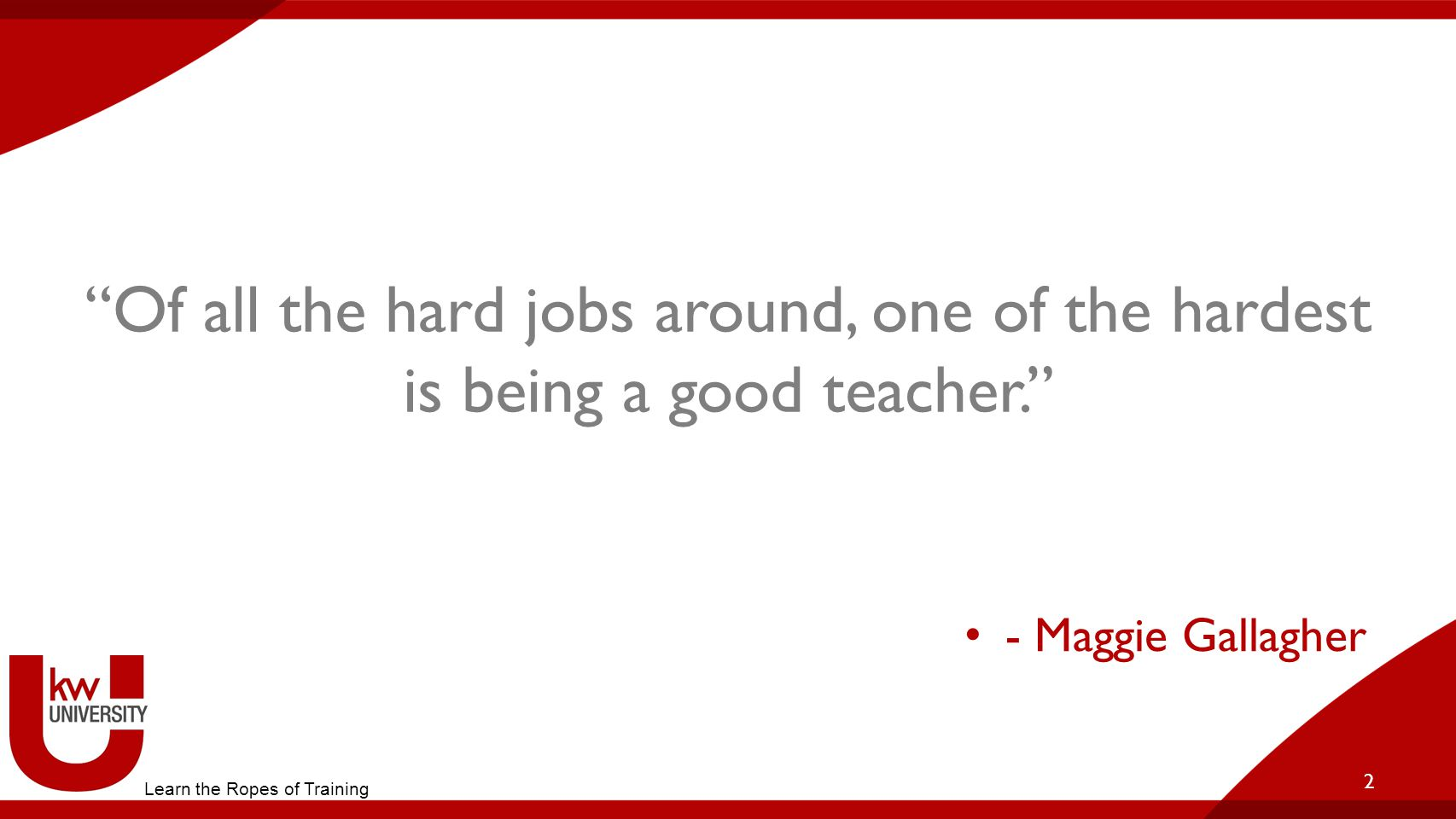 """Of all the hard jobs around, one of the hardest is being a good teacher."" 2 Learn the Ropes of Training - Maggie Gallagher"