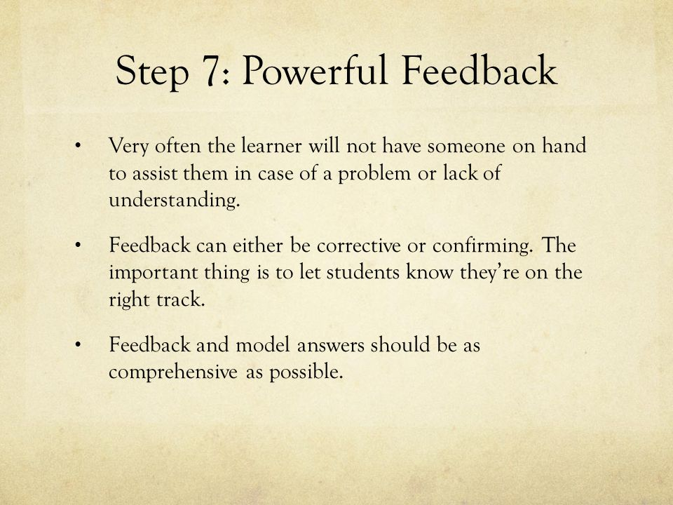 Step 7: Powerful Feedback Very often the learner will not have someone on hand to assist them in case of a problem or lack of understanding.
