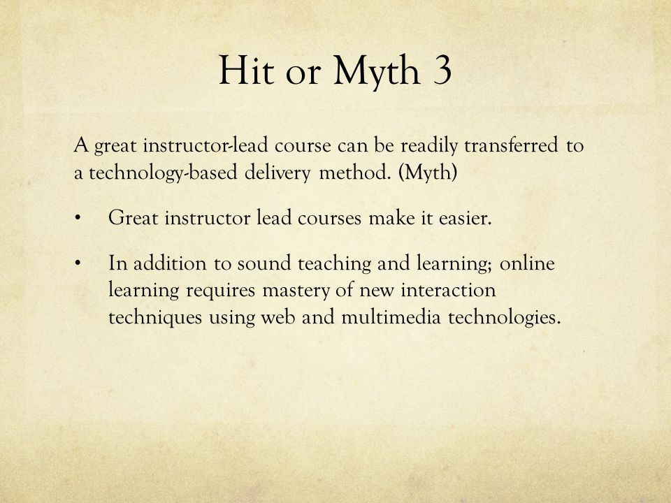 Hit or Myth 3 A great instructor-lead course can be readily transferred to a technology-based delivery method.