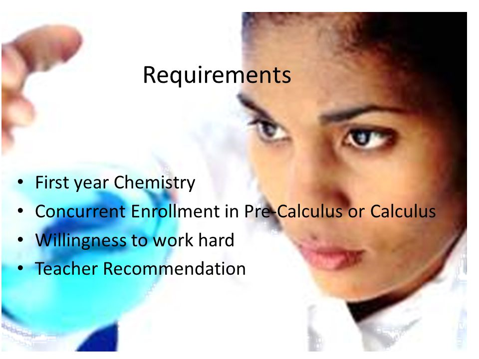 Requirements First year Chemistry Concurrent Enrollment in Pre-Calculus or Calculus Willingness to work hard Teacher Recommendation