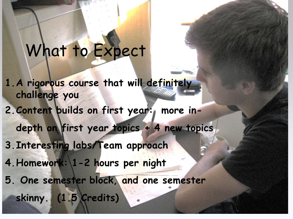 What to Expect 1.A rigorous course that will definitely challenge you 2.Content builds on first year: more in- depth on first year topics + 4 new topics 3.Interesting labs/Team approach 4.Homework: 1-2 hours per night 5.