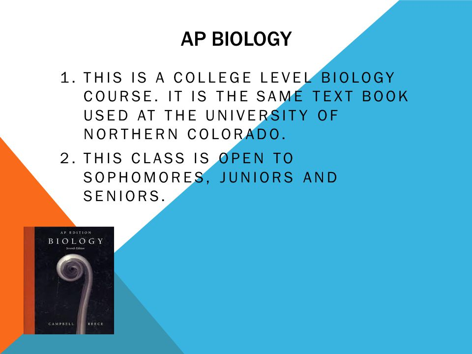 AP BIOLOGY 1.THIS IS A COLLEGE LEVEL BIOLOGY COURSE. IT IS THE SAME TEXT BOOK USED AT THE UNIVERSITY OF NORTHERN COLORADO. 2.THIS CLASS IS OPEN TO SOP