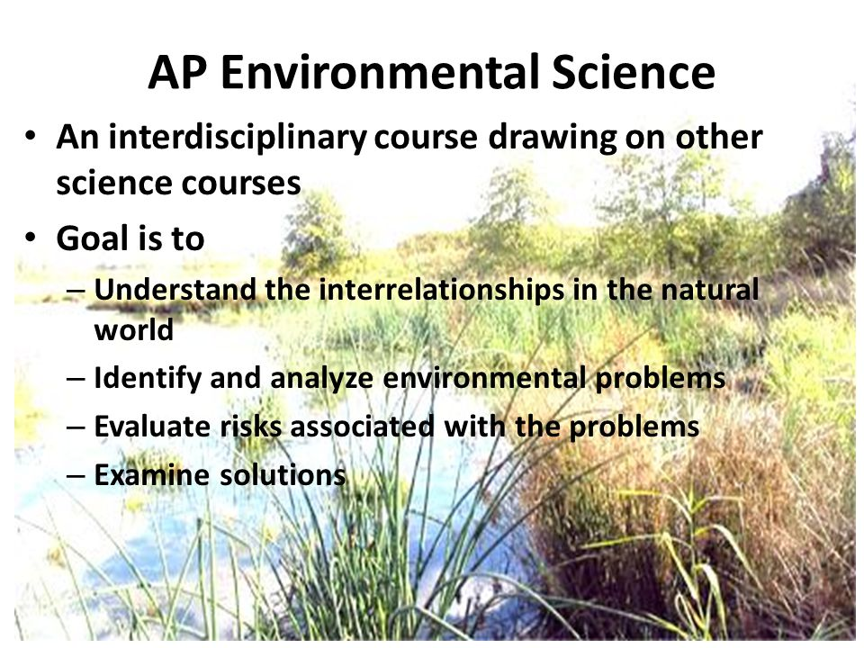 AP Environmental Science An interdisciplinary course drawing on other science courses Goal is to – Understand the interrelationships in the natural wo
