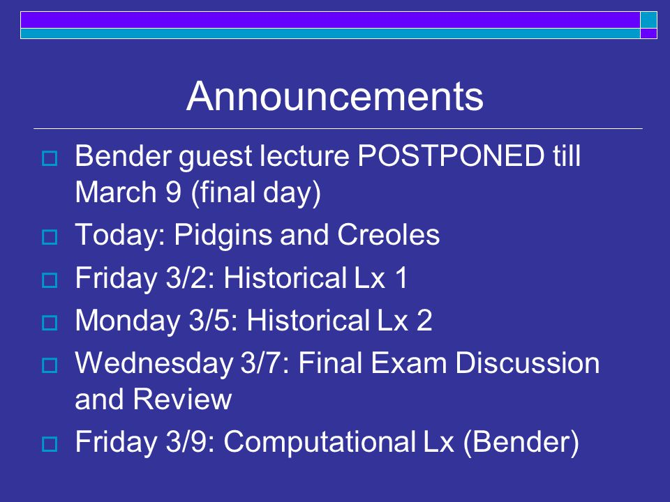 Announcements  Bender guest lecture POSTPONED till March 9 (final day)  Today: Pidgins and Creoles  Friday 3/2: Historical Lx 1  Monday 3/5: Historical Lx 2  Wednesday 3/7: Final Exam Discussion and Review  Friday 3/9: Computational Lx (Bender)