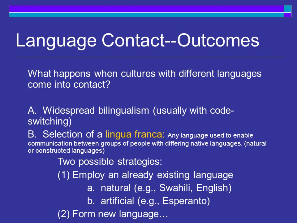 Language contact  Situation in which groups of speakers of different languages come into contact with one another, e.g., geography conquest trade