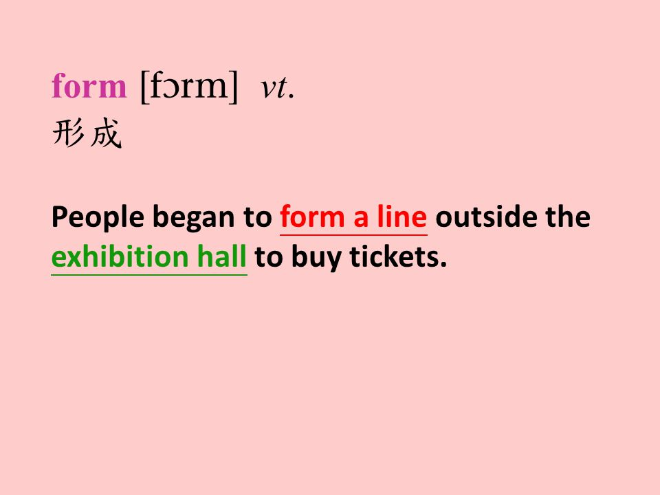 form  vt. 形成 People began to form a line outside the exhibition hall to buy tickets.