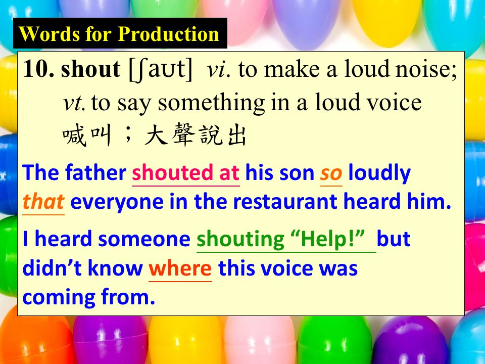 Words for Production 10. shout  vi. to make a loud noise; vt.