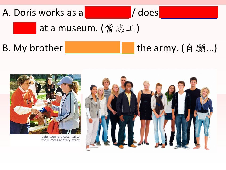 A. Doris works as a volunteer / does volunteering work at a museum. ( 當志工 ) B. My brother volunteered for the army. ( 自願...)