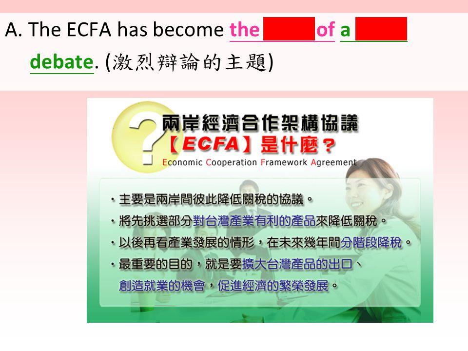 A. The ECFA has become the topic of a fierce debate. ( 激烈辯論的主題 )