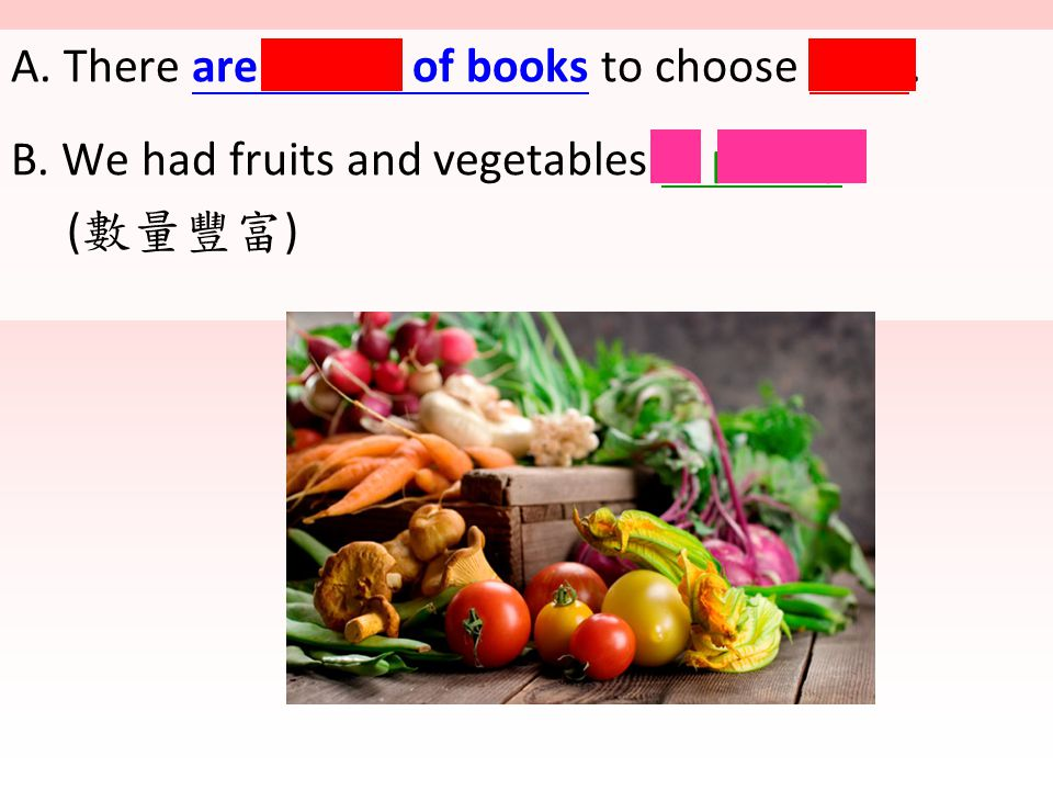 A. There are plenty of books to choose from. B. We had fruits and vegetables in plenty. ( 數量豐富 )