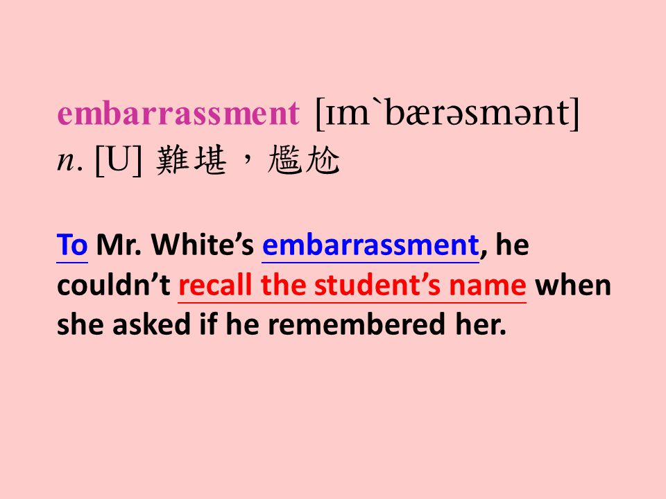 embarrassment  n. [U] 難堪,尷尬 To Mr. White's embarrassment, he couldn't recall the student's name when she asked if he remembered her.