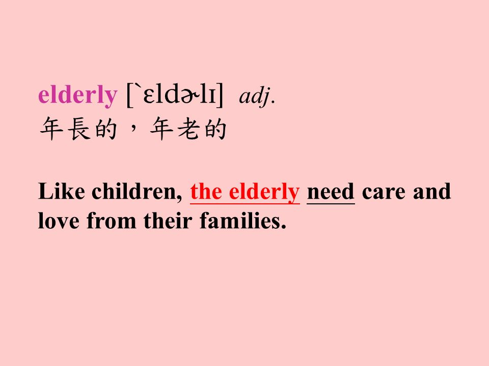 elderly  adj. 年長的,年老的 Like children, the elderly need care and love from their families.