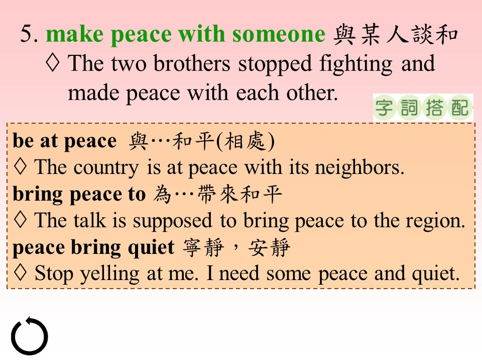 5. make peace with someone 與某人談和  The two brothers stopped fighting and made peace with each other. be at peace 與…和平 ( 相處 )  The country is at peace