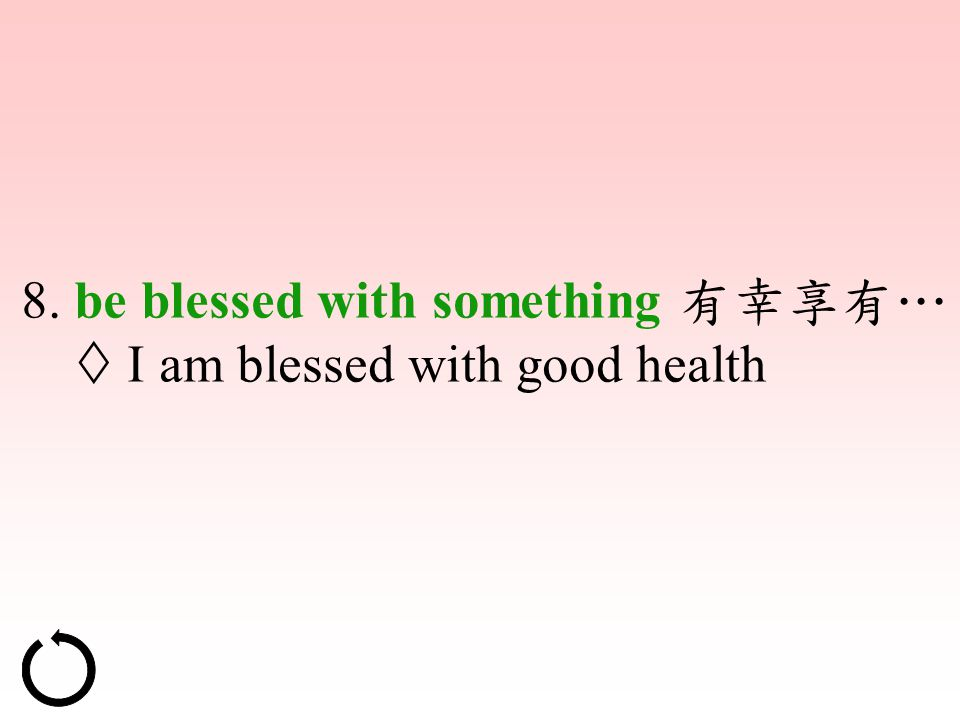 8. be blessed with something 有幸享有…  I am blessed with good health