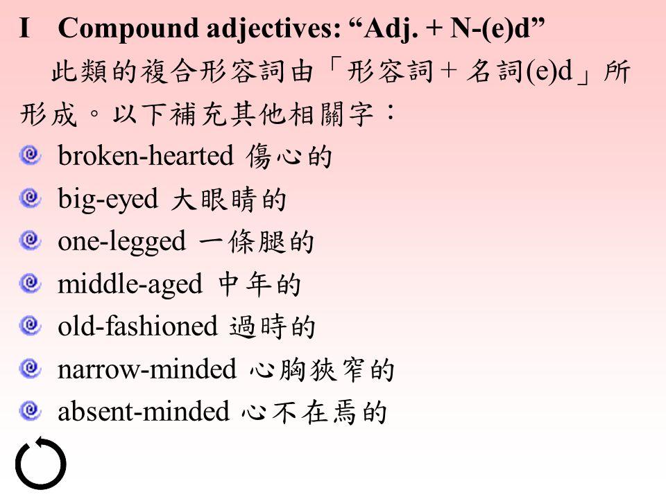 "I Compound adjectives: ""Adj. + N-(e)d"" 此類的複合形容詞由「形容詞 + 名詞 (e)d 」所 形成。以下補充其他相關字: broken-hearted 傷心的 big-eyed 大眼睛的 one-legged 一條腿的 middle-aged 中年的 old-"
