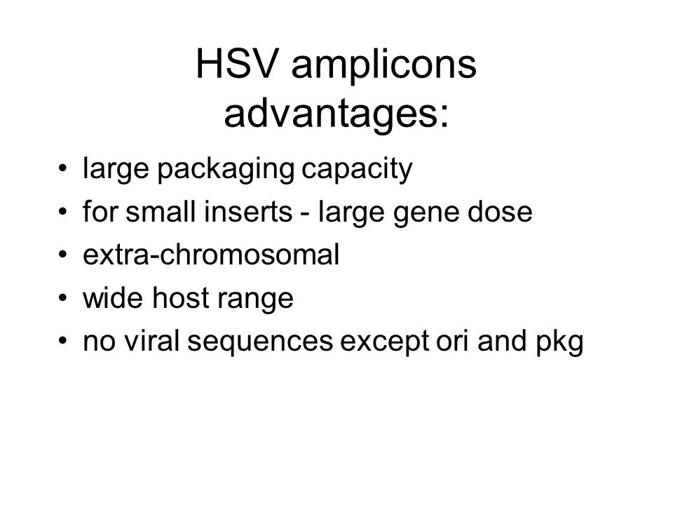 HSV amplicons advantages: large packaging capacity for small inserts - large gene dose extra-chromosomal wide host range no viral sequences except ori