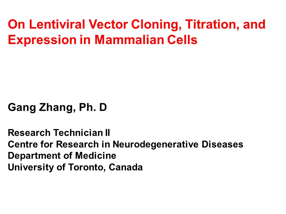On Lentiviral Vector Cloning, Titration, and Expression in Mammalian Cells Gang Zhang, Ph. D Research Technician II Centre for Research in Neurodegene